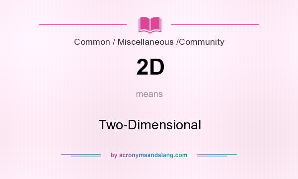 What does 2D mean? It stands for Two-Dimensional
