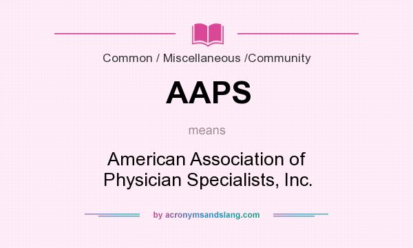 What does AAPS mean? It stands for American Association of Physician Specialists, Inc.