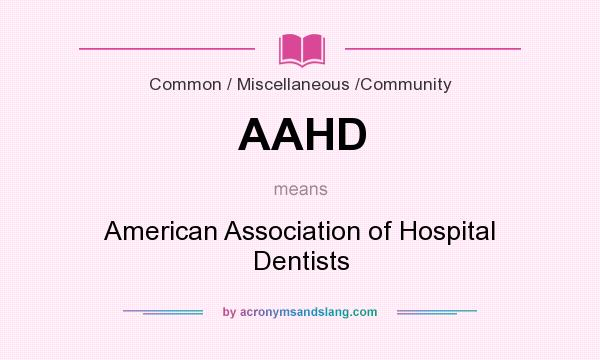 What does AAHD mean? It stands for American Association of Hospital Dentists