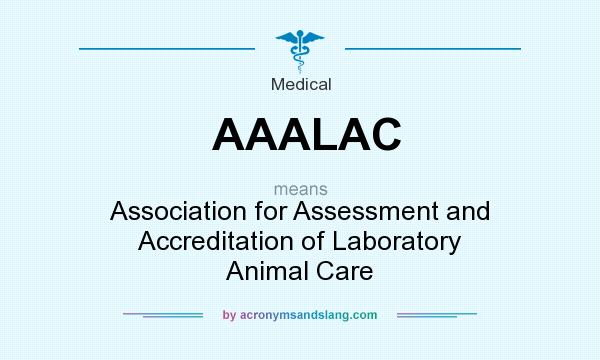 What does AAALAC mean? It stands for Association for Assessment and Accreditation of Laboratory Animal Care