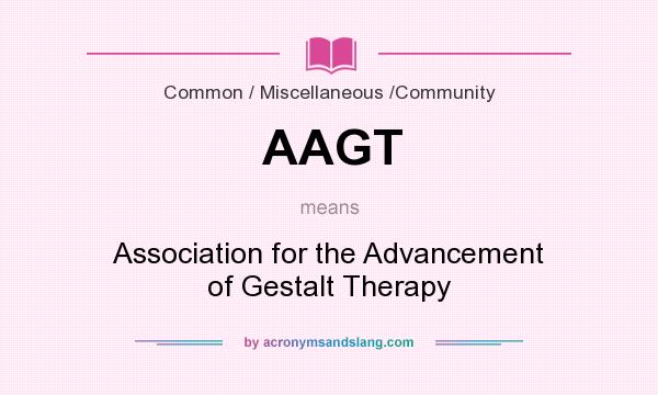 What does AAGT mean? It stands for Association for the Advancement of Gestalt Therapy