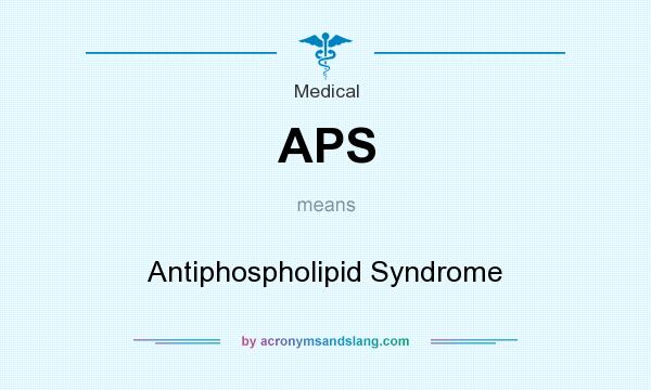 What does APS mean? It stands for Antiphospholipid Syndrome