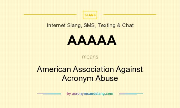 What does AAAAA mean? It stands for American Association Against Acronym Abuse