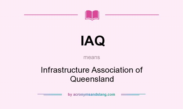 What does IAQ mean? It stands for Infrastructure Association of Queensland