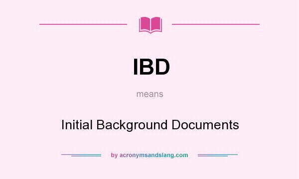 What does IBD mean? It stands for Initial Background Documents