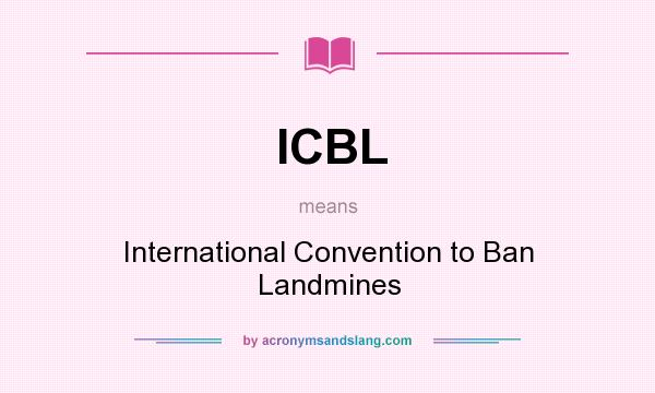 What does ICBL mean? It stands for International Convention to Ban Landmines