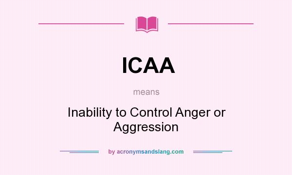 What does ICAA mean? It stands for Inability to Control Anger or Aggression