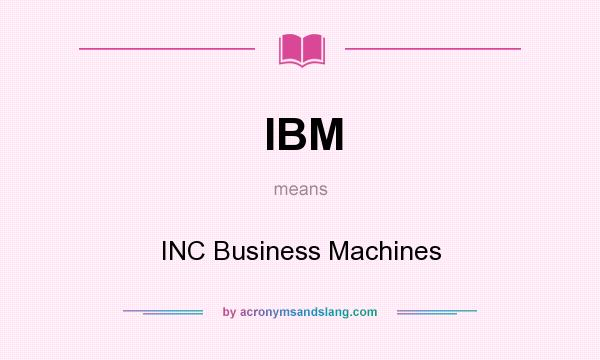 What does IBM mean? It stands for INC Business Machines