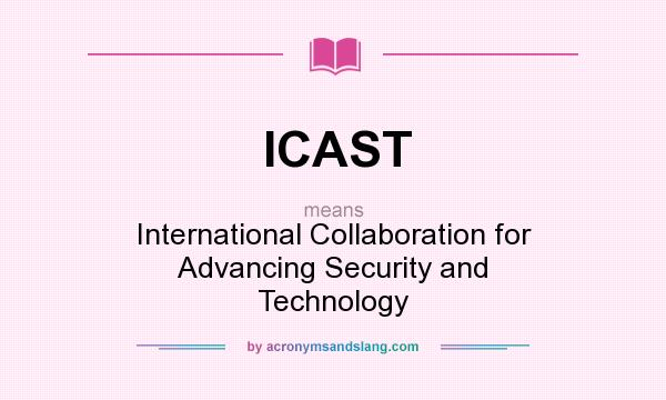 What does ICAST mean? It stands for International Collaboration for Advancing Security and Technology