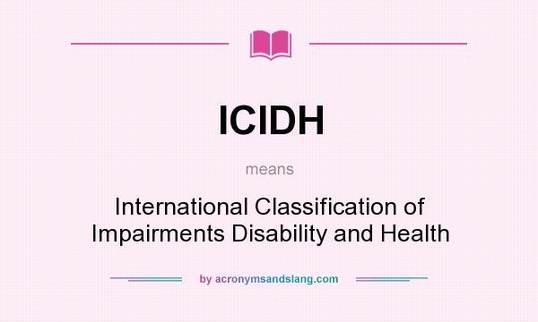 What does ICIDH mean? It stands for International Classification of Impairments Disability and Health