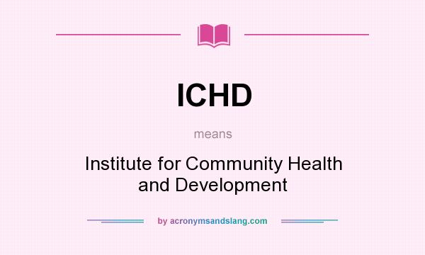 What does ICHD mean? It stands for Institute for Community Health and Development