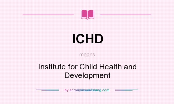 What does ICHD mean? It stands for Institute for Child Health and Development