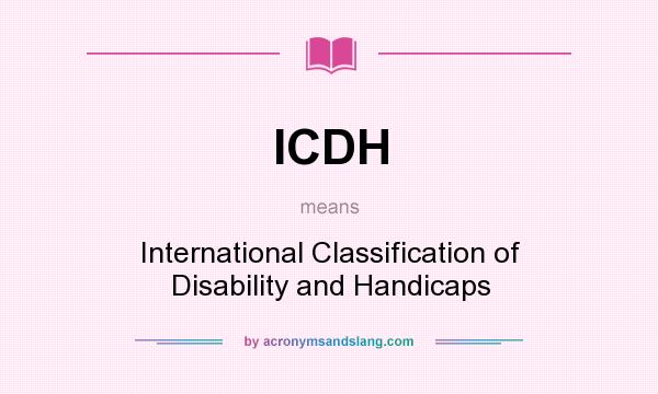 What does ICDH mean? It stands for International Classification of Disability and Handicaps