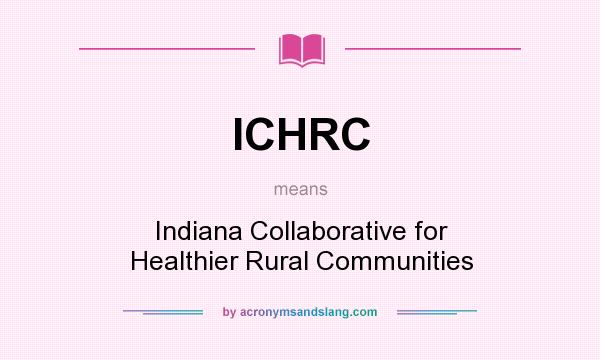 What does ICHRC mean? It stands for Indiana Collaborative for Healthier Rural Communities