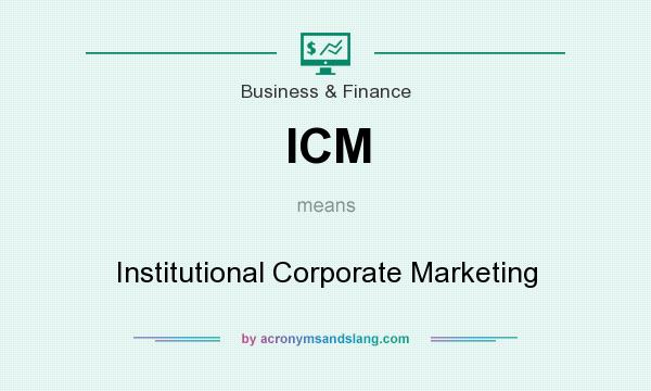 What does ICM mean? It stands for Institutional Corporate Marketing