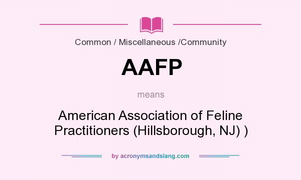What does AAFP mean? It stands for American Association of Feline Practitioners (Hillsborough, NJ) )