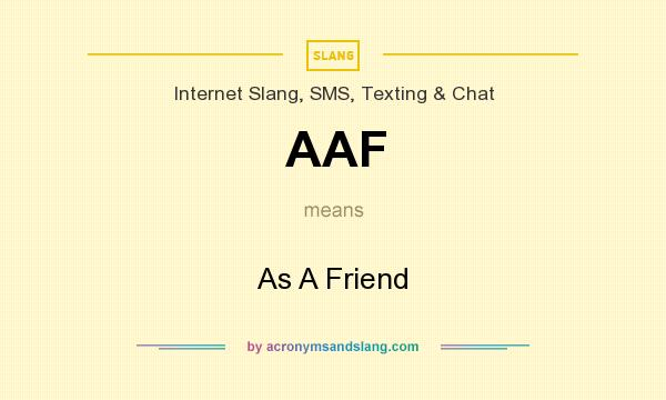 What does AAF mean? It stands for As A Friend