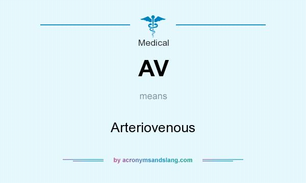 What does AV mean? It stands for Arteriovenous