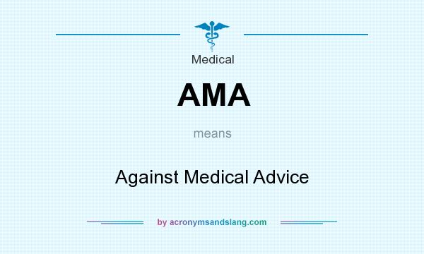 What does AMA mean? It stands for Against Medical Advice