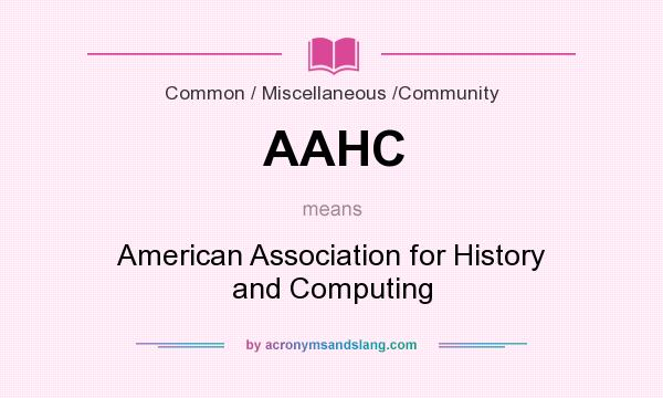 What does AAHC mean? It stands for American Association for History and Computing