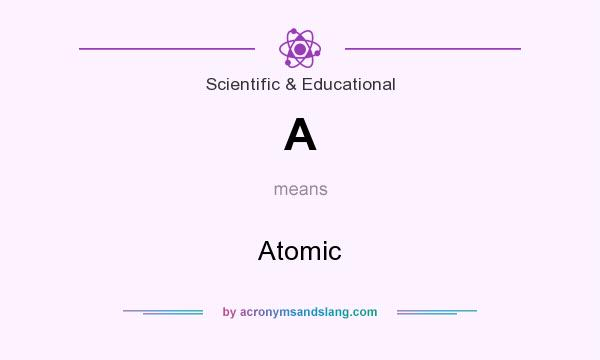 What does A mean? It stands for Atomic