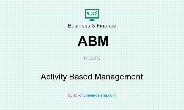 What does ABM mean? It stands for Activity Based Management