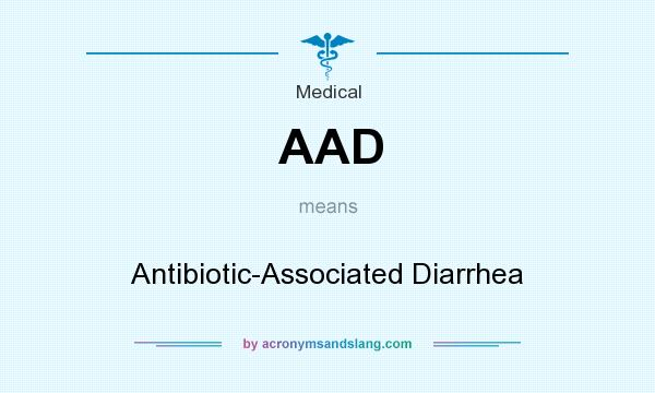 What does AAD mean? It stands for Antibiotic-Associated Diarrhea