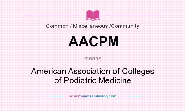 What does AACPM mean? It stands for American Association of Colleges of Podiatric Medicine