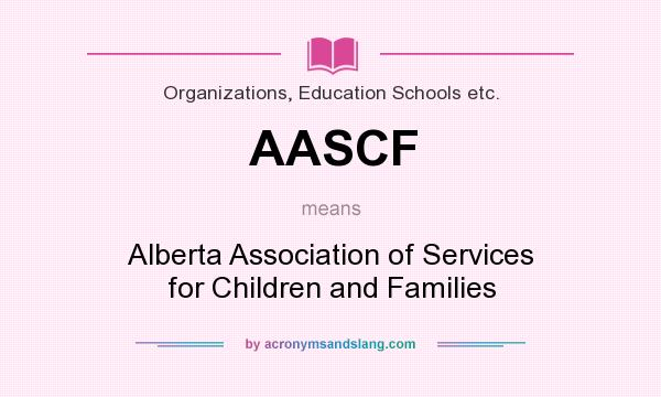 What does AASCF mean? It stands for Alberta Association of Services for Children and Families