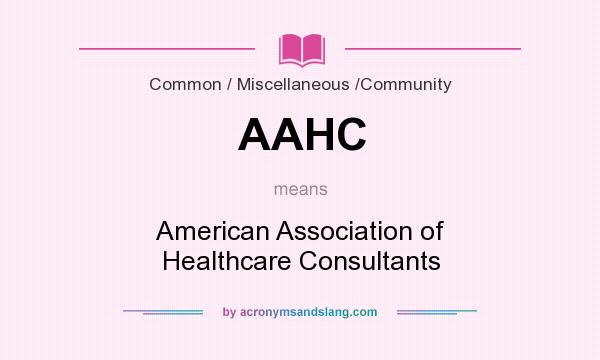 What does AAHC mean? It stands for American Association of Healthcare Consultants