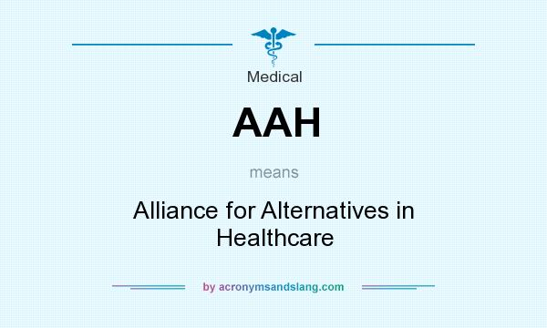 What does AAH mean? It stands for Alliance for Alternatives in Healthcare