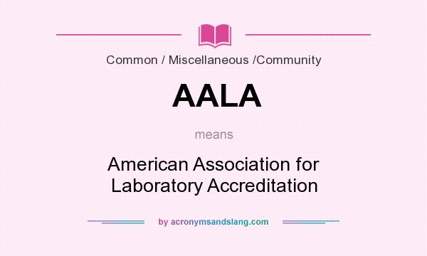 What does AALA mean? It stands for American Association for Laboratory Accreditation