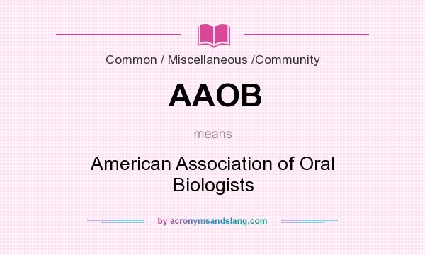 What does AAOB mean? It stands for American Association of Oral Biologists