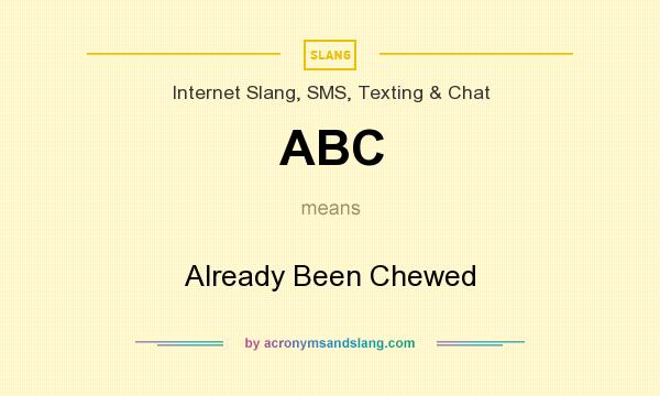 What does ABC mean? It stands for Already Been Chewed