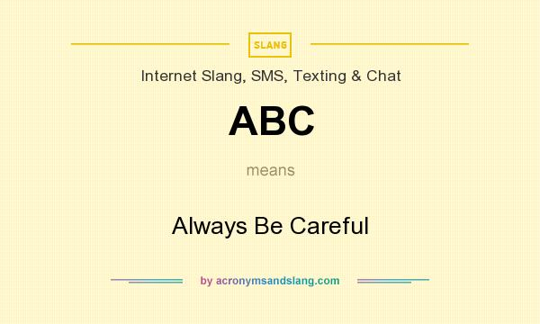 What does ABC mean? It stands for Always Be Careful