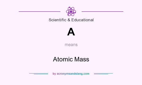 What does A mean? It stands for Atomic Mass