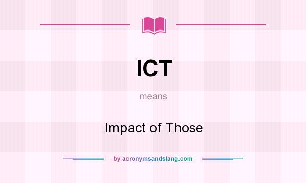 What does ICT mean? It stands for Impact of Those
