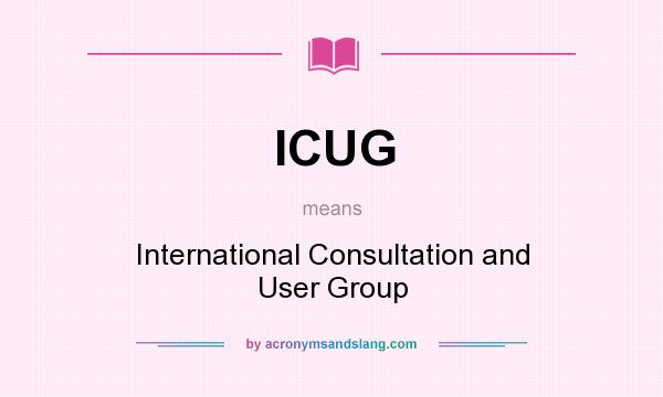 What does ICUG mean? It stands for International Consultation and User Group