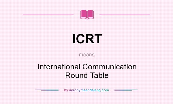 What does ICRT mean? It stands for International Communication Round Table