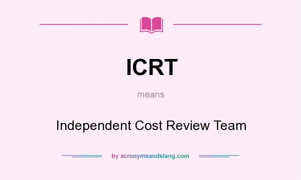 What does ICRT mean? It stands for Independent Cost Review Team