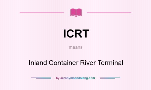 What does ICRT mean? It stands for Inland Container River Terminal