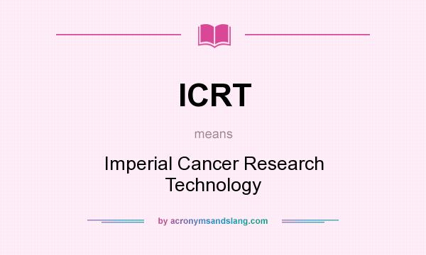 What does ICRT mean? It stands for Imperial Cancer Research Technology