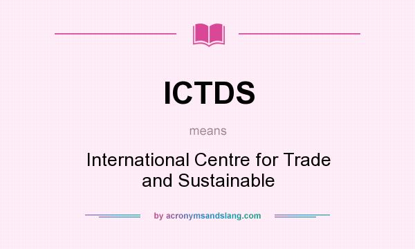 What does ICTDS mean? It stands for International Centre for Trade and Sustainable