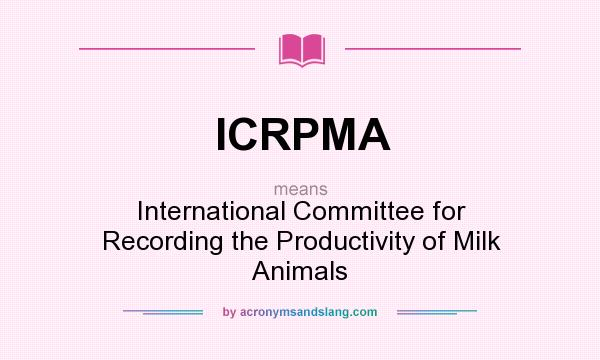 What does ICRPMA mean? It stands for International Committee for Recording the Productivity of Milk Animals