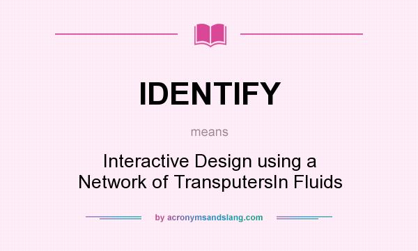 What does IDENTIFY mean? It stands for Interactive Design using a Network of TransputersIn Fluids