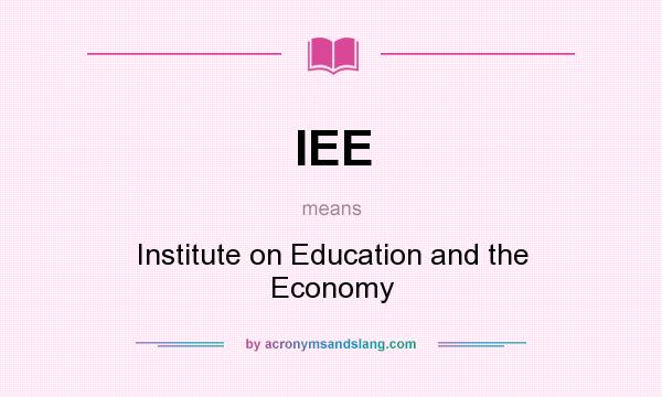 What does IEE mean? It stands for Institute on Education and the Economy