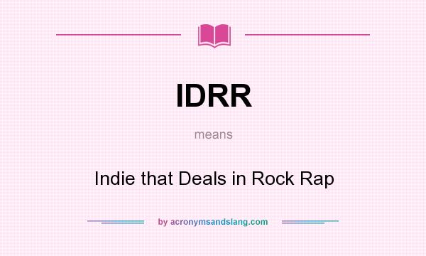 What does IDRR mean? It stands for Indie that Deals in Rock Rap