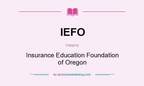 What does IEFO mean? It stands for Insurance Education Foundation of Oregon