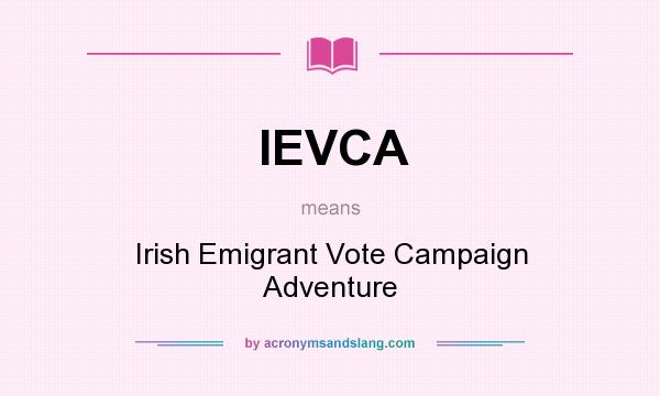 What does IEVCA mean? It stands for Irish Emigrant Vote Campaign Adventure
