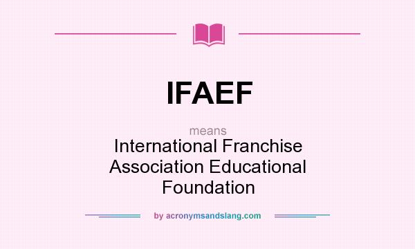 What does IFAEF mean? It stands for International Franchise Association Educational Foundation